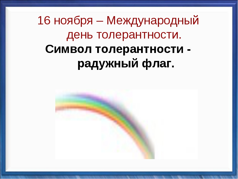 16 ноября – Международный день толерантности. Символ толерантности - радужный...