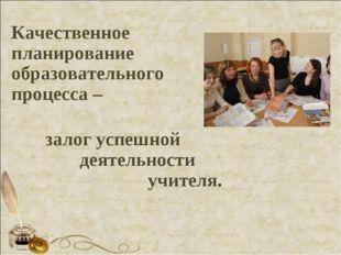 Качественное планирование образовательного процесса –  залог успешной д