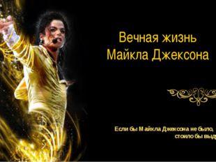 Вечная жизнь Майкла Джексона Если бы Майкла Джексона не было, его стоило бы в