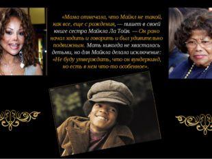 «Мама отмечала, что Майкл не такой, как все, еще с рождения, — пишет в своей