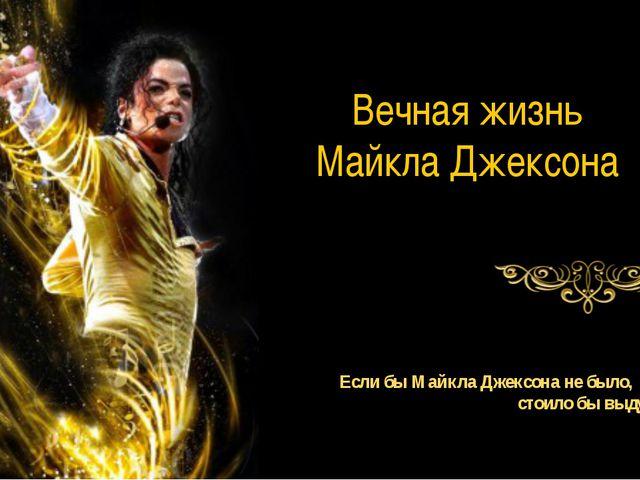 Вечная жизнь Майкла Джексона Если бы Майкла Джексона не было, его стоило бы в...