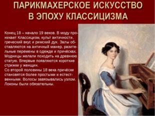 Конец 18 – начало 19 веков. В моду про- никает Классицизм, культ античности,