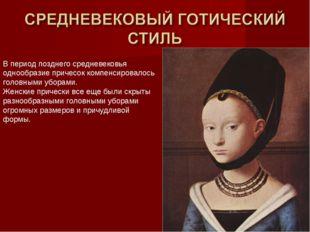 В период позднего средневековья однообразие причесок компенсировалось головны