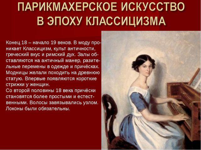 Конец 18 – начало 19 веков. В моду про- никает Классицизм, культ античности,...
