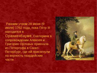 Ранним утром 28 июня (9 июля) 1762 года, пока Пётр III находился в Ораниенба