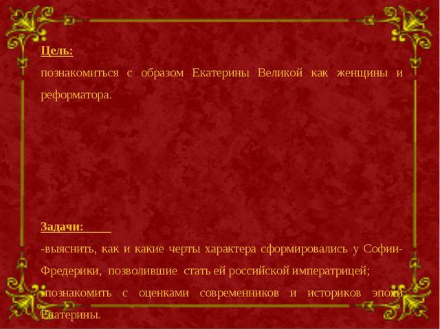 Цель: познакомиться с образом Екатерины Великой как женщины и реформатора. За...