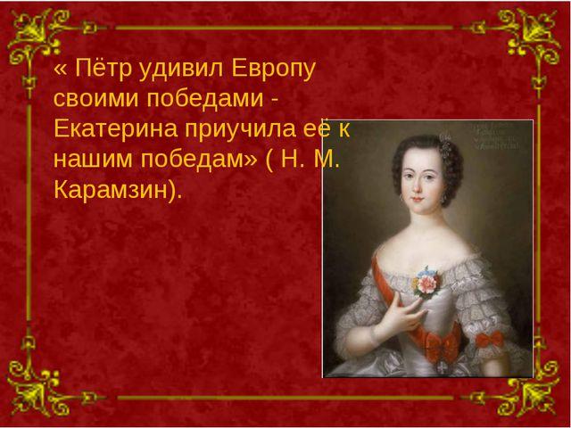 « Пётр удивил Европу своими победами - Екатерина приучила её к нашим победам»...