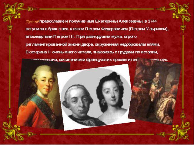 Приняв православие и получив имя Екатерины Алексеевны, в 1744 вступила в брак...