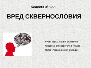 Классный час ВРЕД СКВЕРНОСЛОВИЯ Нурдинова Анна Вячеславовна Классный руководи