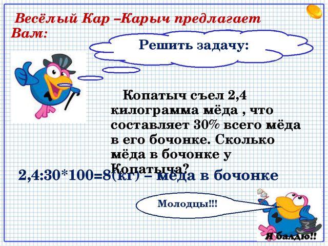 Решить задачу: Весёлый Кар –Карыч предлагает Вам: Копатыч съел 2,4 килограмма...