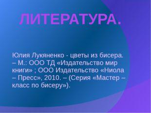 ЛИТЕРАТУРА. Юлия Лукяненко - цветы из бисера. – М.: ООО ТД «Издательство мир