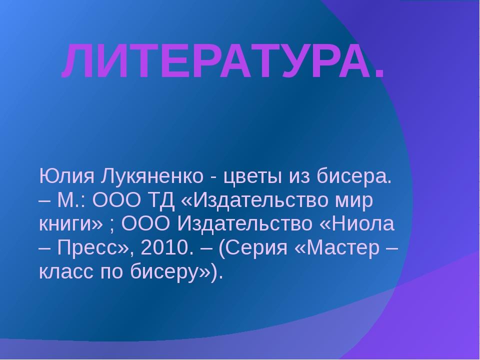 ЛИТЕРАТУРА. Юлия Лукяненко - цветы из бисера. – М.: ООО ТД «Издательство мир...