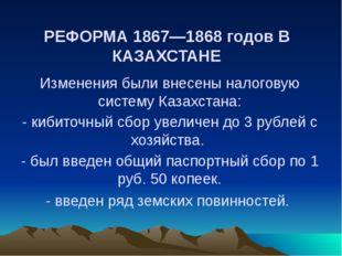 РЕФОРМА 1867—1868 годов В КАЗАХСТАНЕ Изменения были внесены налоговую систему