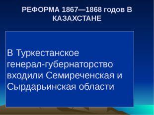 РЕФОРМА 1867—1868 годов В КАЗАХСТАНЕ В Туркестанское генерал-губернаторство в