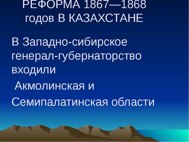РЕФОРМА 1867—1868 годов В КАЗАХСТАНЕ В Западно-сибирское генерал-губернаторст...