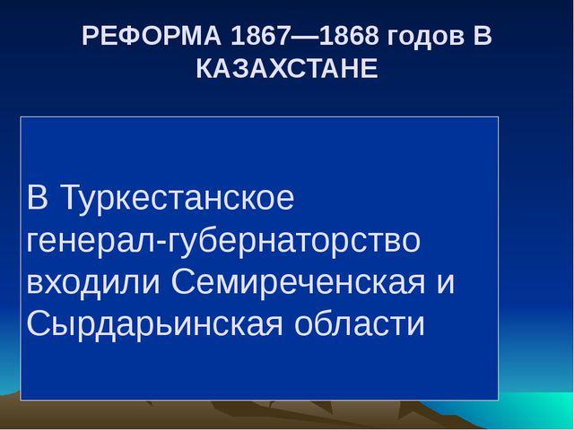 РЕФОРМА 1867—1868 годов В КАЗАХСТАНЕ В Туркестанское генерал-губернаторство в...
