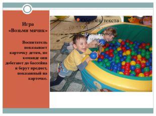 Игра «Возьми мячик» Воспитатель показывает карточку детям, по команде они до