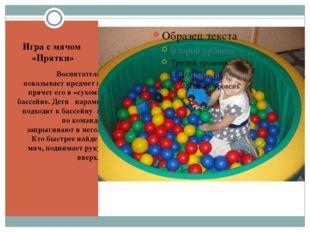 Игра с мячом  «Прятки» Воспитатель показывает предмет и прячет его в «сухом»
