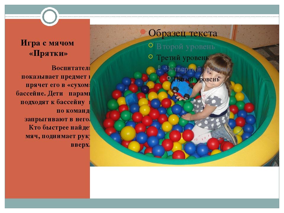 Игра с мячом  «Прятки» Воспитатель показывает предмет и прячет его в «сухом»...