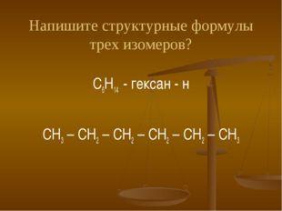 Напишите структурные формулы трех изомеров? C6H14 - гексан - н СH3 – CH2 – CH