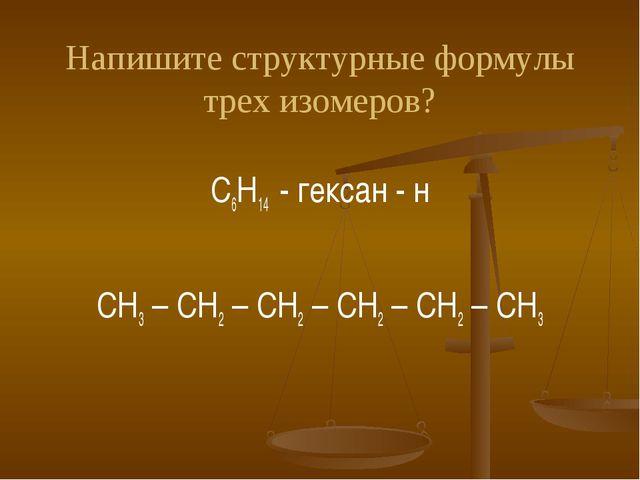 Напишите структурные формулы трех изомеров? C6H14 - гексан - н СH3 – CH2 – CH...