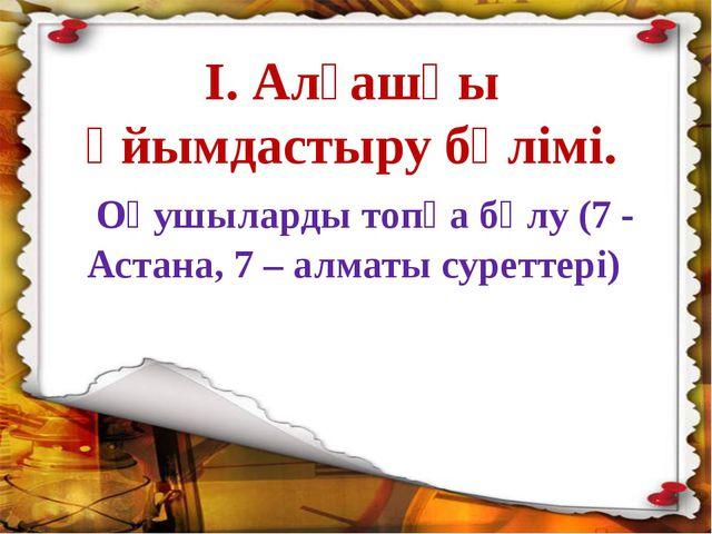 І. Алғашқы ұйымдастыру бөлімі. Оқушыларды топқа бөлу (7 - Астана, 7 – алматы...