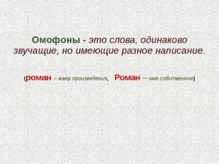 Омофоны - это слова, одинаково звучащие, но имеющие разное написание. (роман