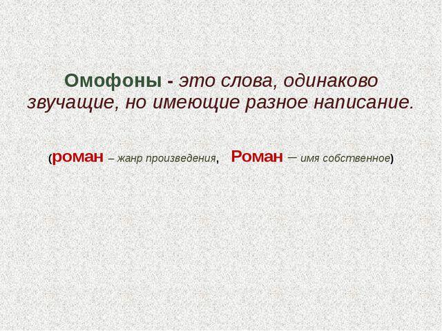 Омофоны - это слова, одинаково звучащие, но имеющие разное написание. (роман...