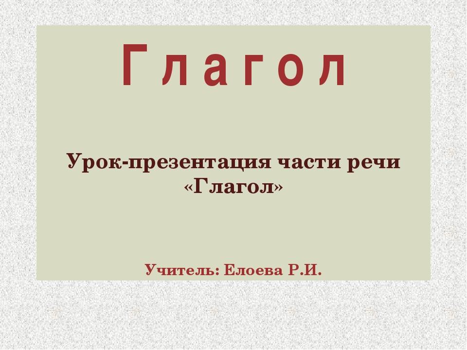 Г л а г о л Урок-презентация части речи «Глагол» Учитель: Елоева Р.И.