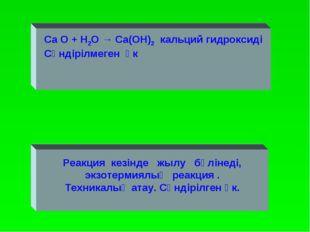 Ca O + H2O → Ca(OH)2 кальций гидроксиді Сөндірілмеген әк Реакция кезінде жылу
