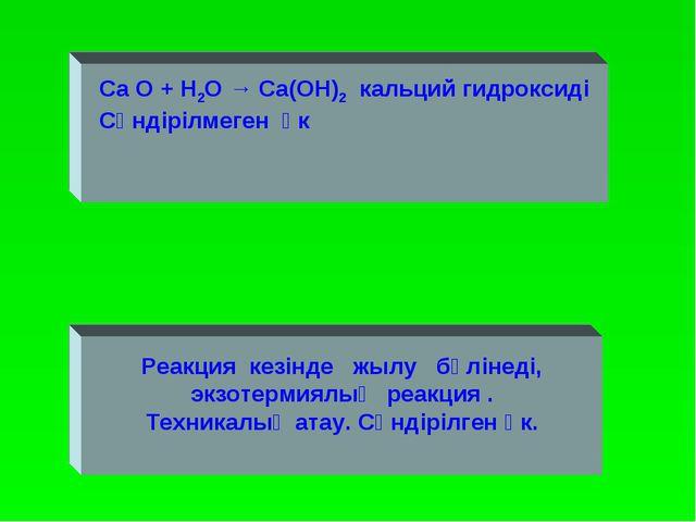 Ca O + H2O → Ca(OH)2 кальций гидроксиді Сөндірілмеген әк Реакция кезінде жылу...