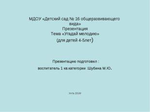МДОУ «Детский сад № 16 общеразвивающего вида» Презентация Тема «Угадай мелоди