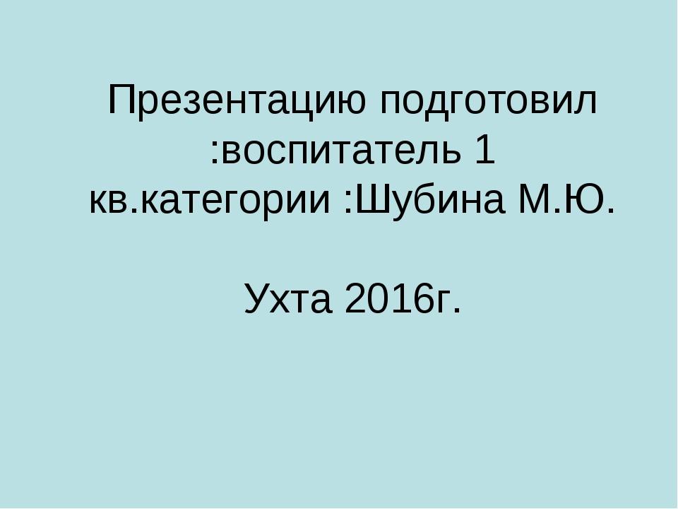 Презентацию подготовил :воспитатель 1 кв.категории :Шубина М.Ю. Ухта 2016г.
