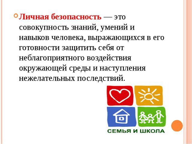 Личная безопасность — это совокупность знаний, умений и навыков человека, выр...