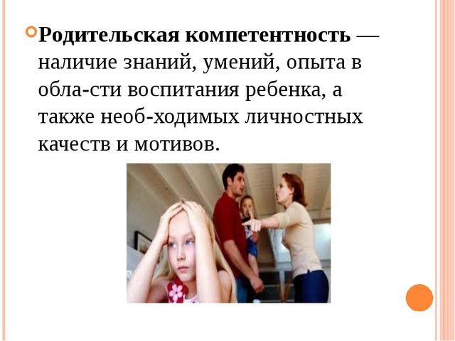 Родительская компетентность — наличие знаний, умений, опыта в области воспит...