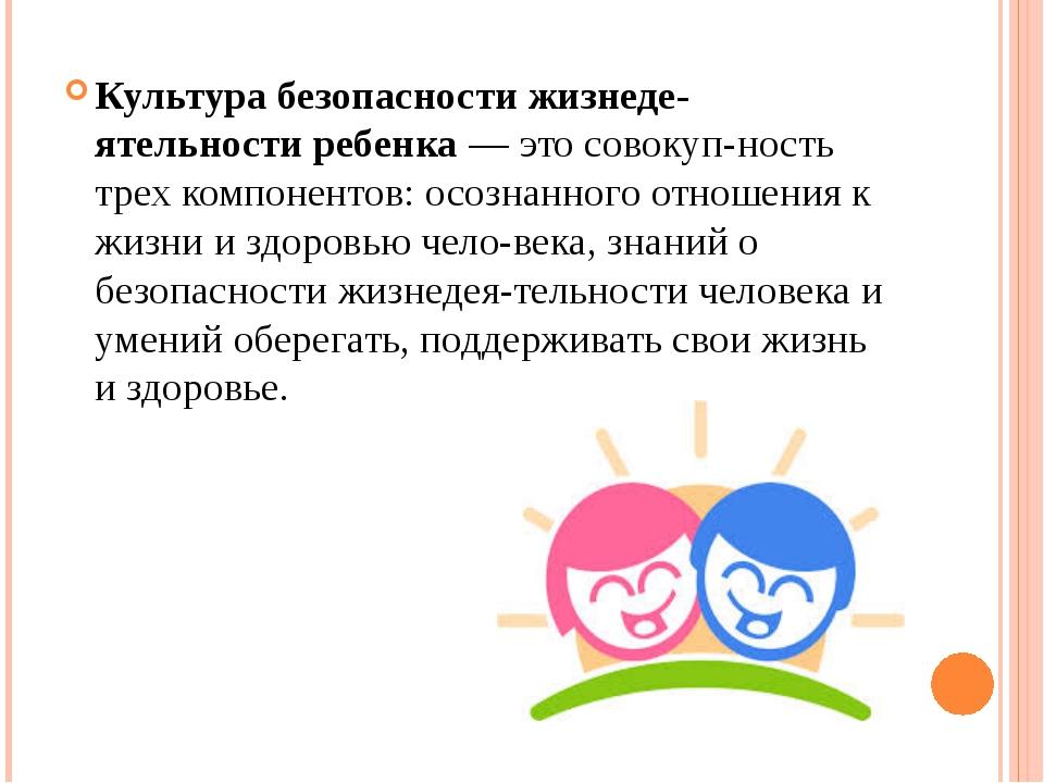 Культура безопасности жизнедеятельности ребенка — это совокупность трех ком...