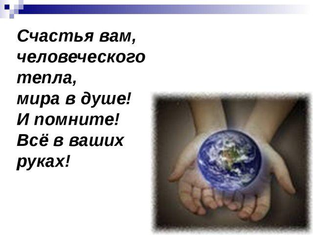 Счастья вам, человеческого тепла, мира в душе! И помните! Всё в ваших руках!