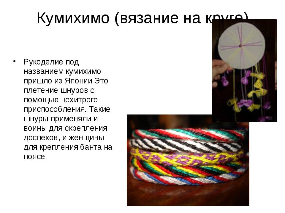 Кумихимо (вязание на круге) Рукоделие под названием кумихимо пришло из Японии...