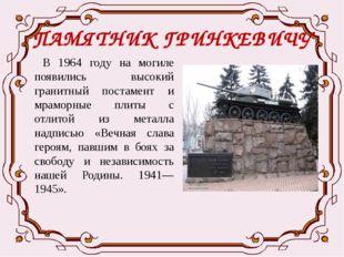 ПАМЯТНИК ГРИНКЕВИЧУ В 1964 году на могиле появились высокий гранитный постаме