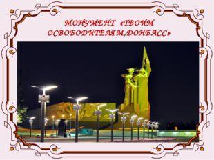 МОНУМЕНТ «ТВОИМ ОСВОБОДИТЕЛЯМ,ДОНБАСС» .