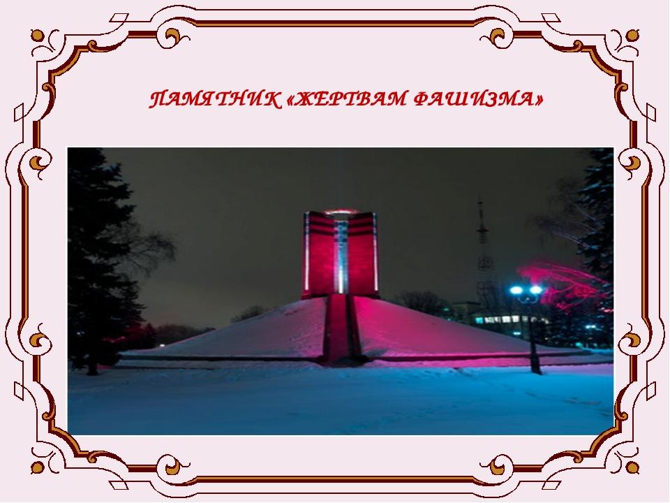 ПАМЯТНИК «ЖЕРТВАМ ФАШИЗМА» .