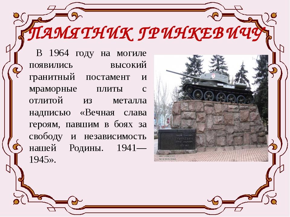 ПАМЯТНИК ГРИНКЕВИЧУ В 1964 году на могиле появились высокий гранитный постаме...