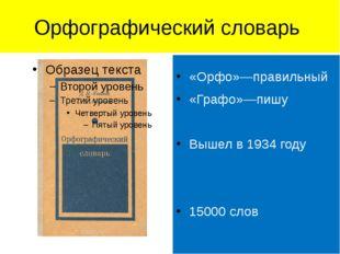 Орфографический словарь «Орфо»—правильный «Графо»—пишу Вышел в 1934 году 1500