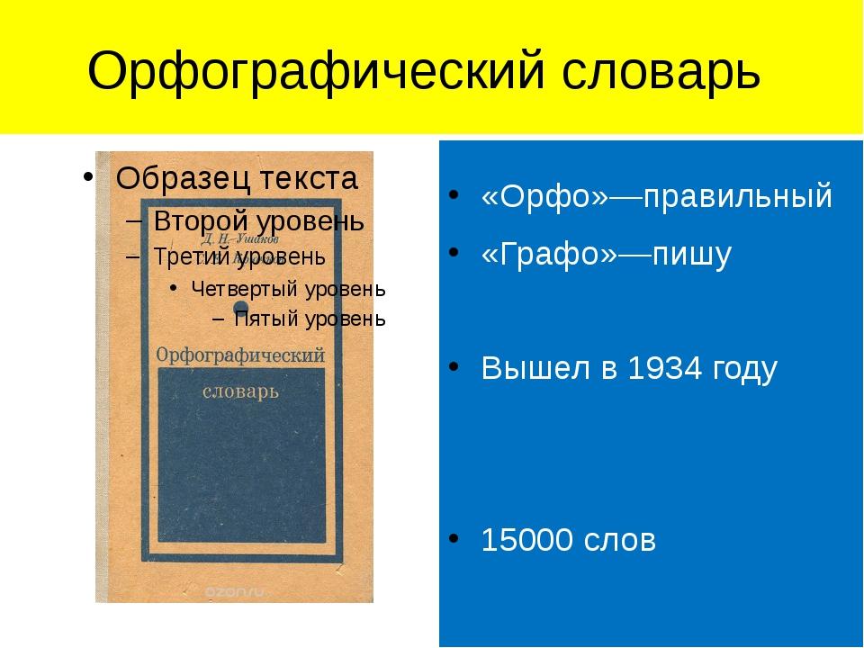 Орфографический словарь «Орфо»—правильный «Графо»—пишу Вышел в 1934 году 1500...