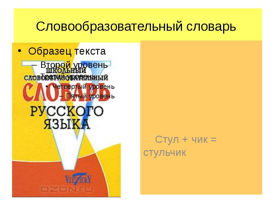Словообразовательный словарь Стул + чик = стульчик