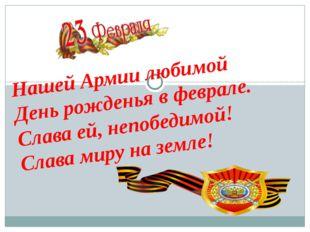 Нашей Армии любимой День рожденья в феврале. Слава ей, непобедимой! Слава
