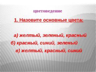 цветоведение 1. Назовите основные цвета: а) желтый, зеленый, красный б) красн