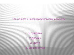 Что относят к неизобразительному искусству 1.графика 2.дизайн 3. фото 4. архи