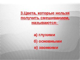 3.Цвета, которые нельзя получить смешиванием, называются: а) глухими б) основ