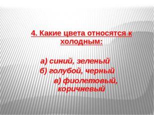 4. Какие цвета относятся к холодным: а) синий, зеленый б) голубой, черный в)